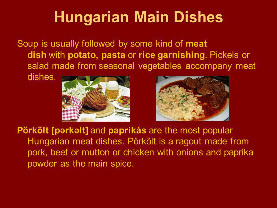Hungarian Main Dishes Soup is usually followed by some kind of meat dish with potato, pasta or rice garnishing.