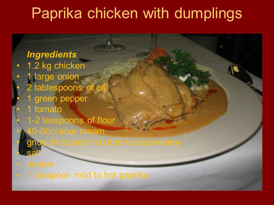 Paprika chicken with dumplings Ingredients 1.2 kg chicken 1 large onion 2 tablespoons of oil 1 green pepper 1 tomato 1-2 teaspoons of flour 40-50cl sour cream gnocchi tossed in butter to accompany salt pepper 1 teaspoon mild to hot paprika