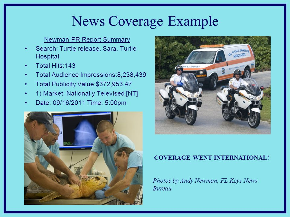 News Coverage Example Newman PR Report Summary Search: Turtle release, Sara, Turtle Hospital Total Hits:143 Total Audience Impressions:8,238,439 Total Publicity Value:$372,953.47 1) Market: Nationally Televised [NT] Date: 09/16/2011 Time: 5:00pm COVERAGE WENT INTERNATIONAL.