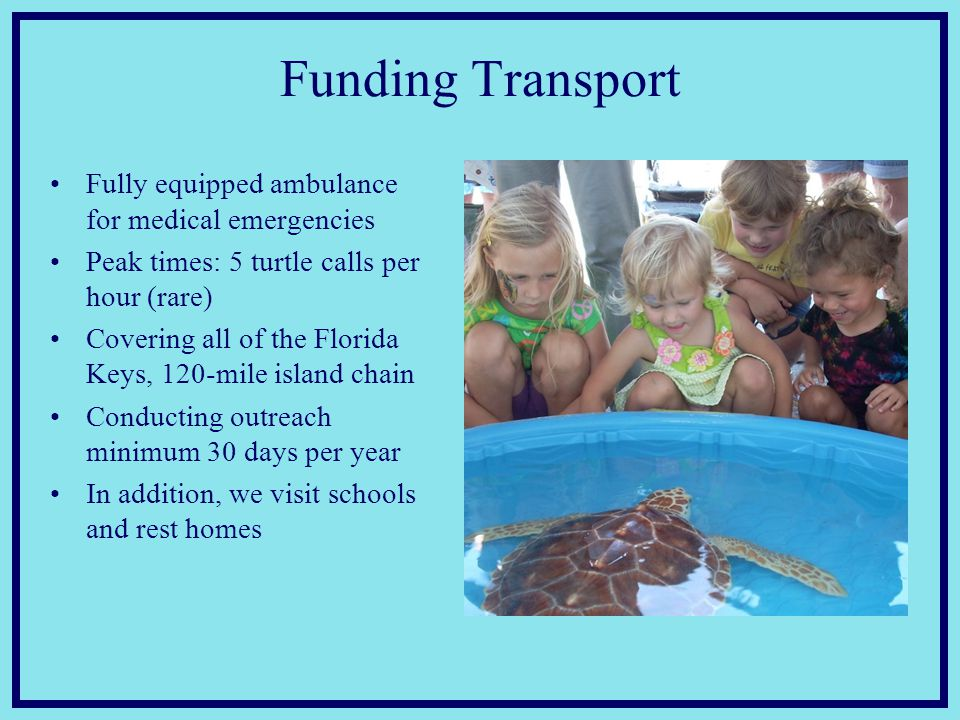 Funding Transport Fully equipped ambulance for medical emergencies Peak times: 5 turtle calls per hour (rare) Covering all of the Florida Keys, 120-mile island chain Conducting outreach minimum 30 days per year In addition, we visit schools and rest homes