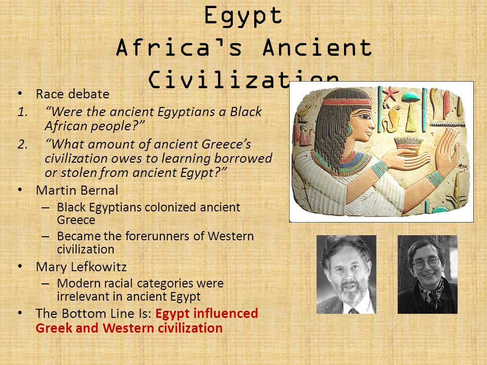 Egypt Africas Ancient Civilization Race debate 1.Were the ancient Egyptians a Black African people? 2.What amount of ancient Greeces civilization owes