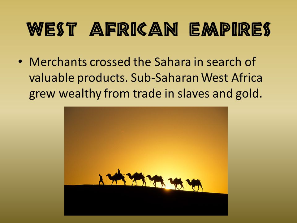 West African Empires Merchants crossed the Sahara in search of valuable products. Sub-Saharan West Africa grew wealthy from trade in slaves and gold.