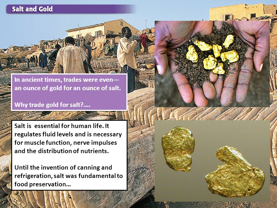 In ancient times, trades were even an ounce of gold for an ounce of salt. Why trade gold for salt?.... In ancient times, trades were even an ounce of