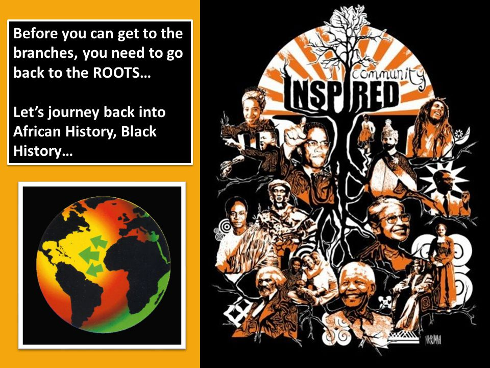 Before you can get to the branches, you need to go back to the ROOTS… Lets journey back into African History, Black History… Before you can get to the
