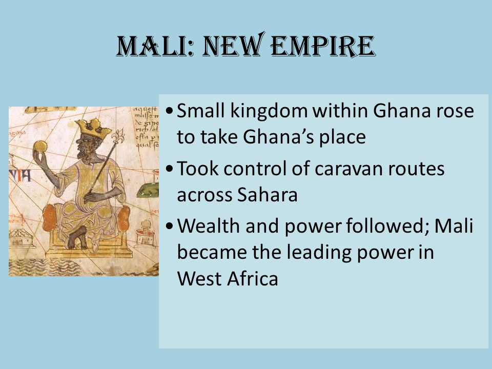 Mali: New Empire Small kingdom within Ghana rose to take Ghanas place Took control of caravan routes across Sahara Wealth and power followed; Mali bec