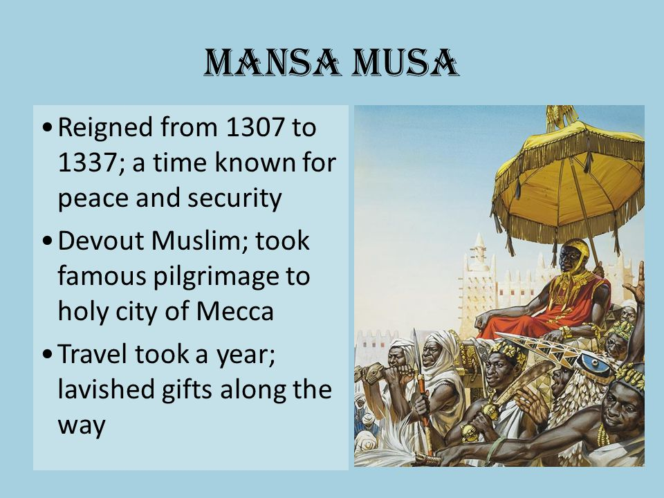 Mansa Musa Reigned from 1307 to 1337; a time known for peace and security Devout Muslim; took famous pilgrimage to holy city of Mecca Travel took a ye