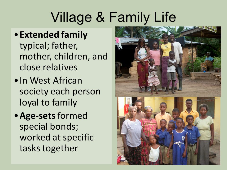 Village & Family Life Extended family typical; father, mother, children, and close relatives In West African society each person loyal to family Age-s