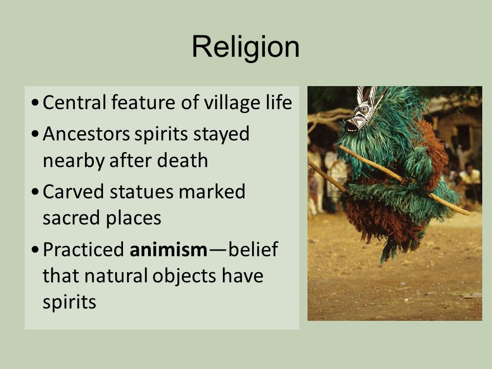 Religion Central feature of village life Ancestors spirits stayed nearby after death Carved statues marked sacred places Practiced animismbelief that