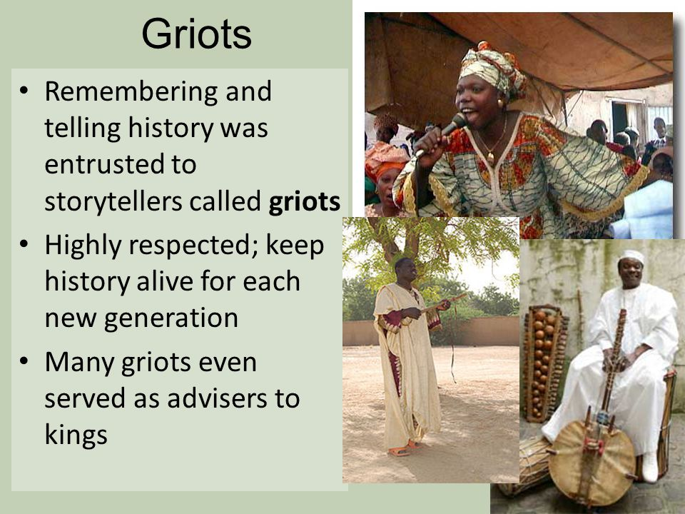 Griots Remembering and telling history was entrusted to storytellers called griots Highly respected; keep history alive for each new generation Many g