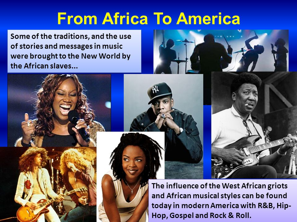 From Africa To America The influence of the West African griots and African musical styles can be found today in modern America with R&B, Hip- Hop, Go
