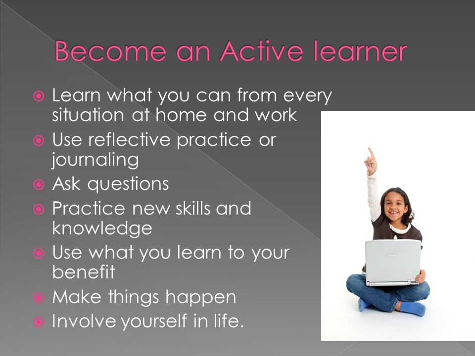 Learn what you can from every situation at home and work Use reflective practice or journaling Ask questions Practice new skills and knowledge Use wha