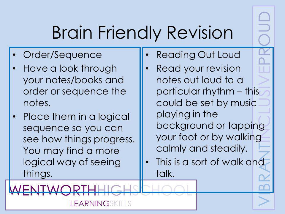 WENTWORTHHIGHSCHOOL LEARNINGSKILLS Brain Friendly Revision Order/Sequence Have a look through your notes/books and order or sequence the notes.