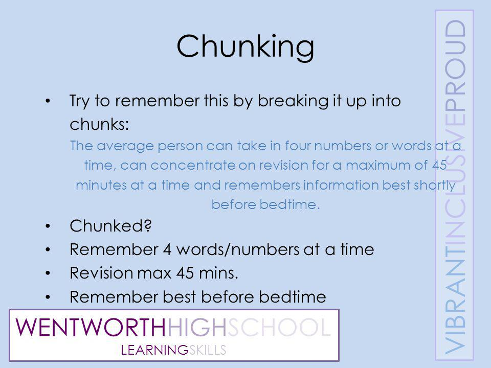 WENTWORTHHIGHSCHOOL LEARNINGSKILLS Chunking Try to remember this by breaking it up into chunks: The average person can take in four numbers or words at a time, can concentrate on revision for a maximum of 45 minutes at a time and remembers information best shortly before bedtime.