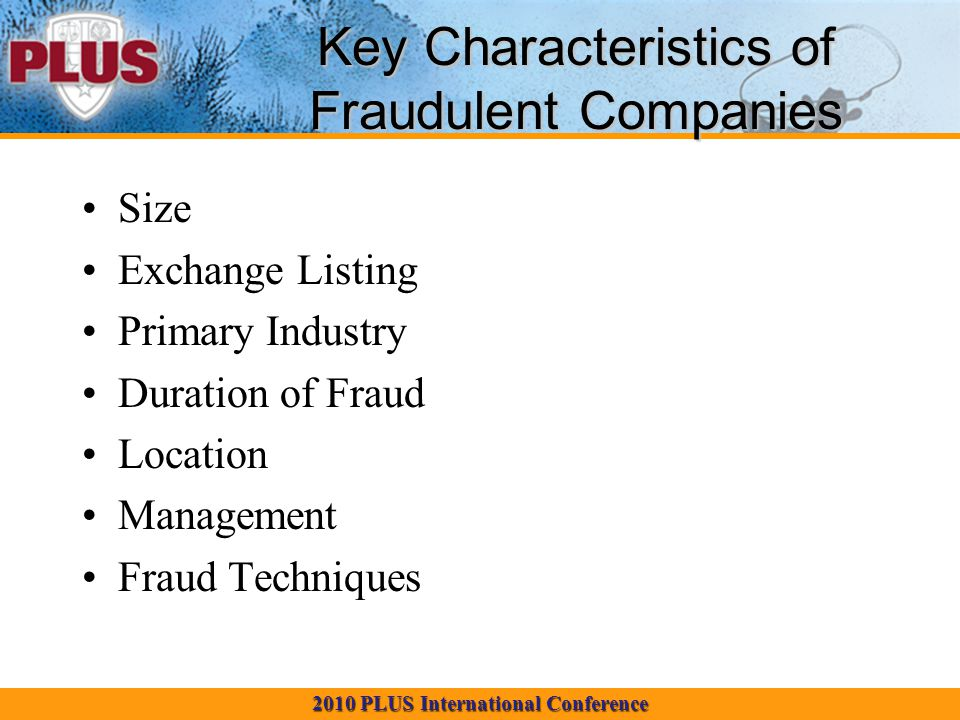 2010 PLUS International Conference Key Characteristics of Fraudulent Companies Size Exchange Listing Primary Industry Duration of Fraud Location Management Fraud Techniques