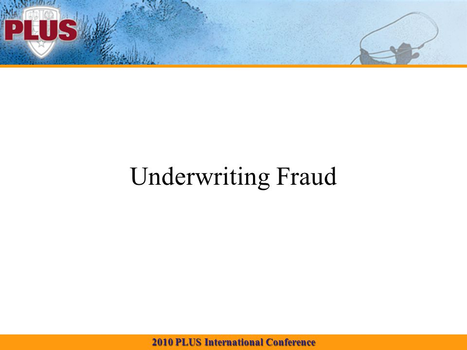 2010 PLUS International Conference Underwriting Fraud