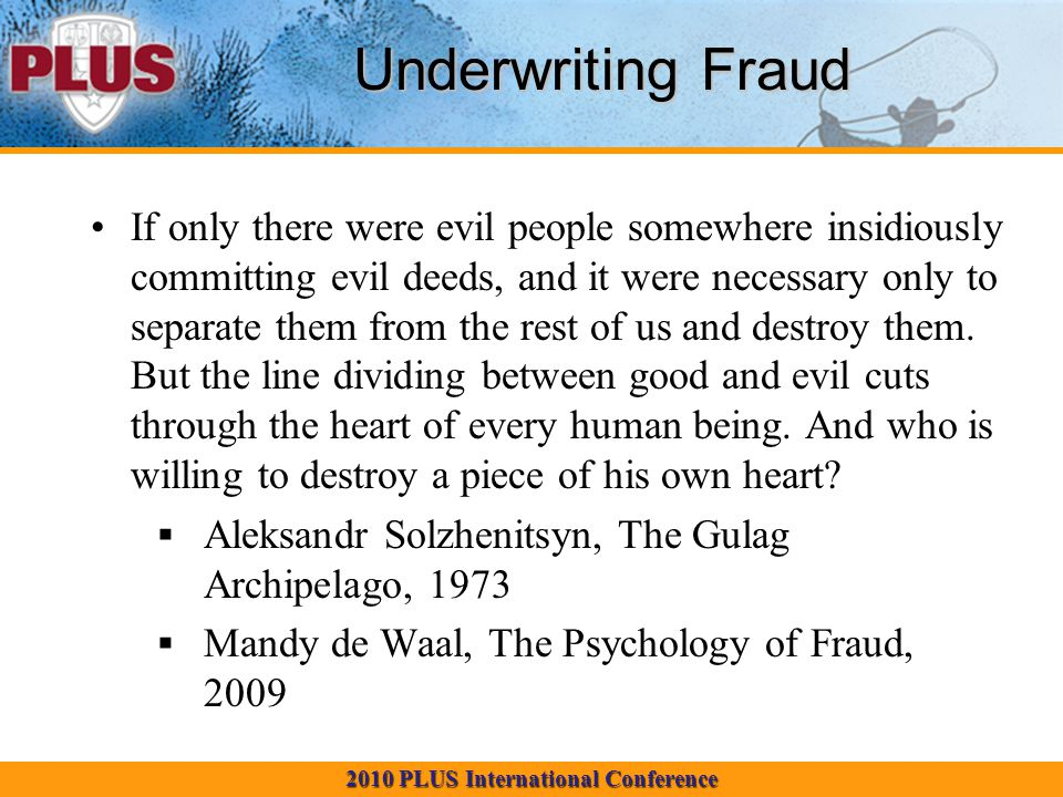 2010 PLUS International Conference Underwriting Fraud If only there were evil people somewhere insidiously committing evil deeds, and it were necessary only to separate them from the rest of us and destroy them.