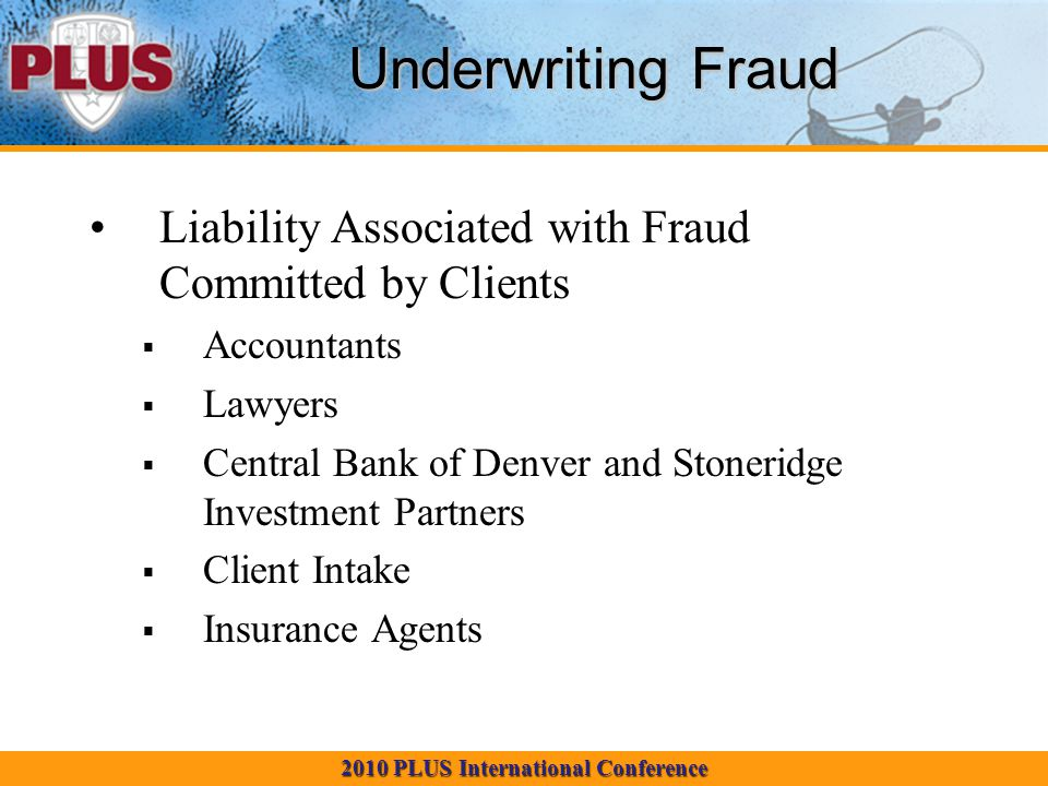 2010 PLUS International Conference Underwriting Fraud Liability Associated with Fraud Committed by Clients Accountants Lawyers Central Bank of Denver and Stoneridge Investment Partners Client Intake Insurance Agents