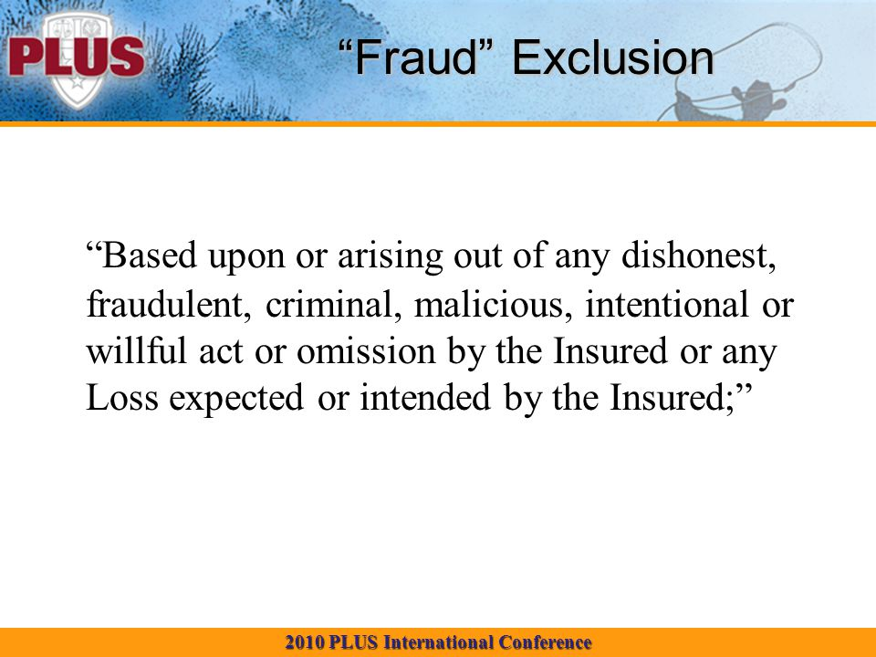 2010 PLUS International Conference Fraud Exclusion Based upon or arising out of any dishonest, fraudulent, criminal, malicious, intentional or willful act or omission by the Insured or any Loss expected or intended by the Insured;