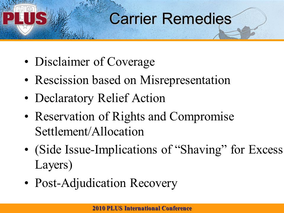 2010 PLUS International Conference Carrier Remedies Disclaimer of Coverage Rescission based on Misrepresentation Declaratory Relief Action Reservation of Rights and Compromise Settlement/Allocation (Side Issue-Implications of Shaving for Excess Layers) Post-Adjudication Recovery