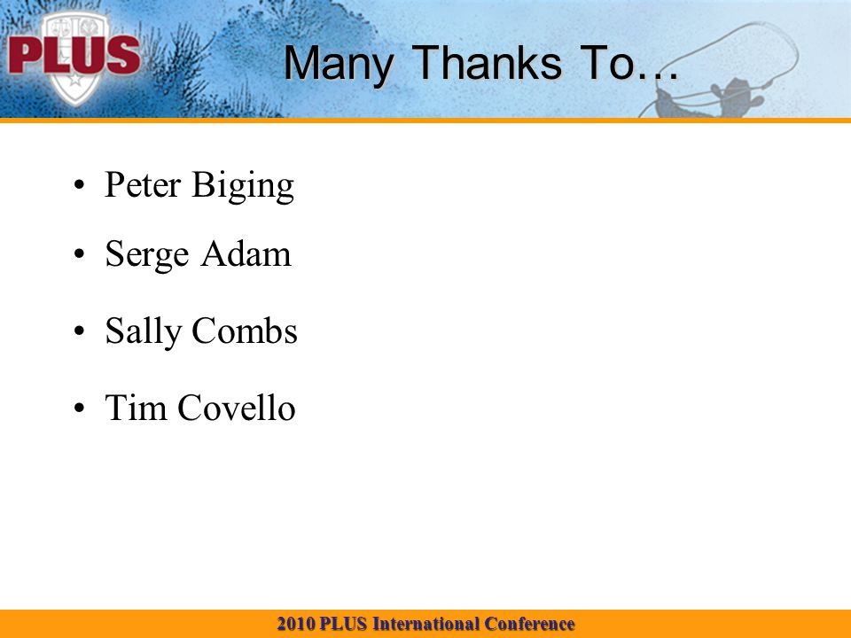2010 PLUS International Conference Many Thanks To… Peter Biging Serge Adam Sally Combs Tim Covello