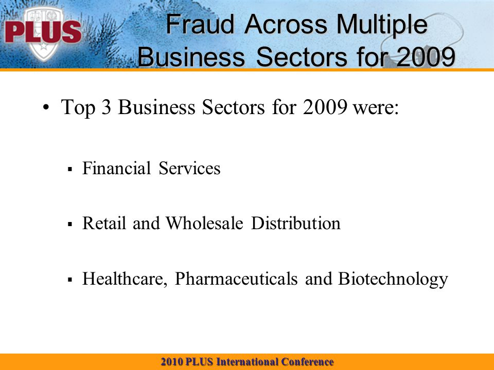 2010 PLUS International Conference Fraud Across Multiple Business Sectors for 2009 Top 3 Business Sectors for 2009 were: Financial Services Retail and Wholesale Distribution Healthcare, Pharmaceuticals and Biotechnology