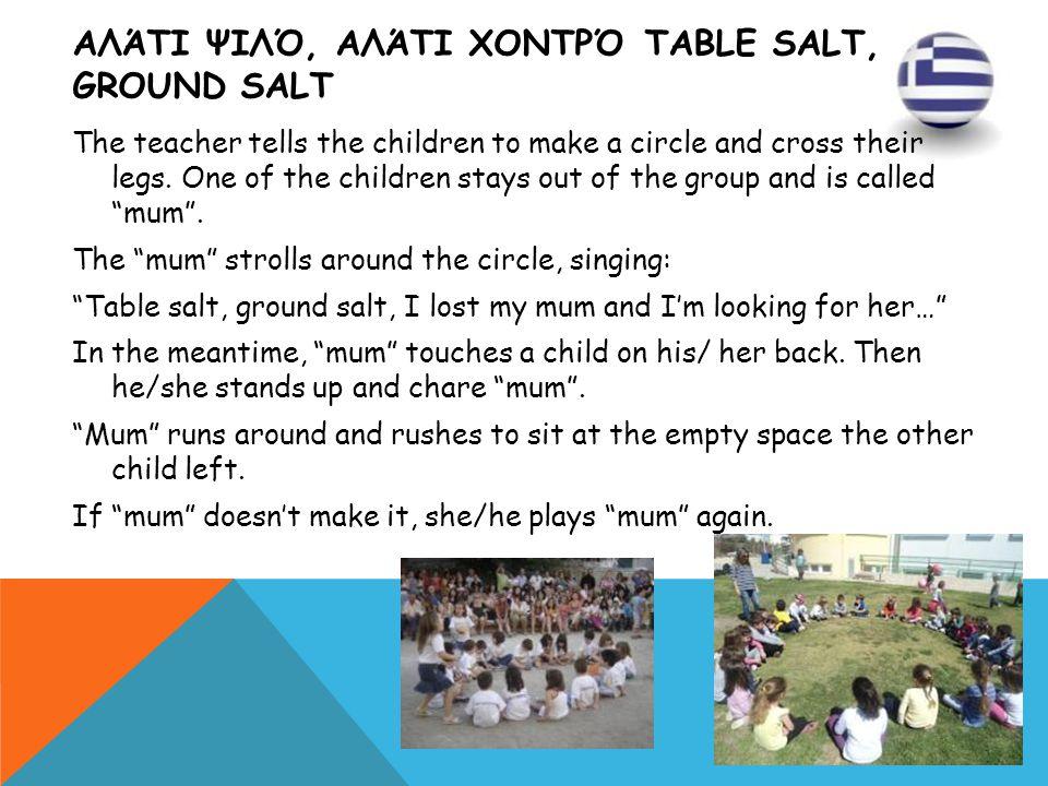 ΑΛΆΤΙ ΨΙΛΌ, ΑΛΆΤΙ ΧΟΝΤΡΌ TABLE SALT, GROUND SALT The teacher tells the children to make a circle and cross their legs. One of the children stays out o