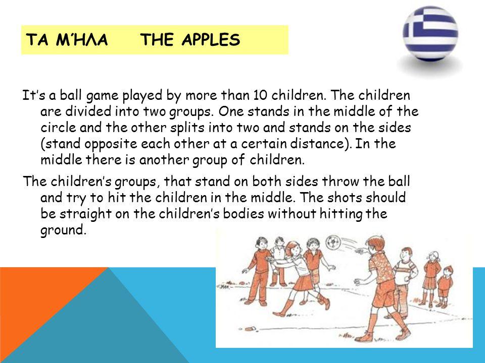 ΤΑ ΜΉΛΑ THE APPLES Its a ball game played by more than 10 children. The children are divided into two groups. One stands in the middle of the circle a
