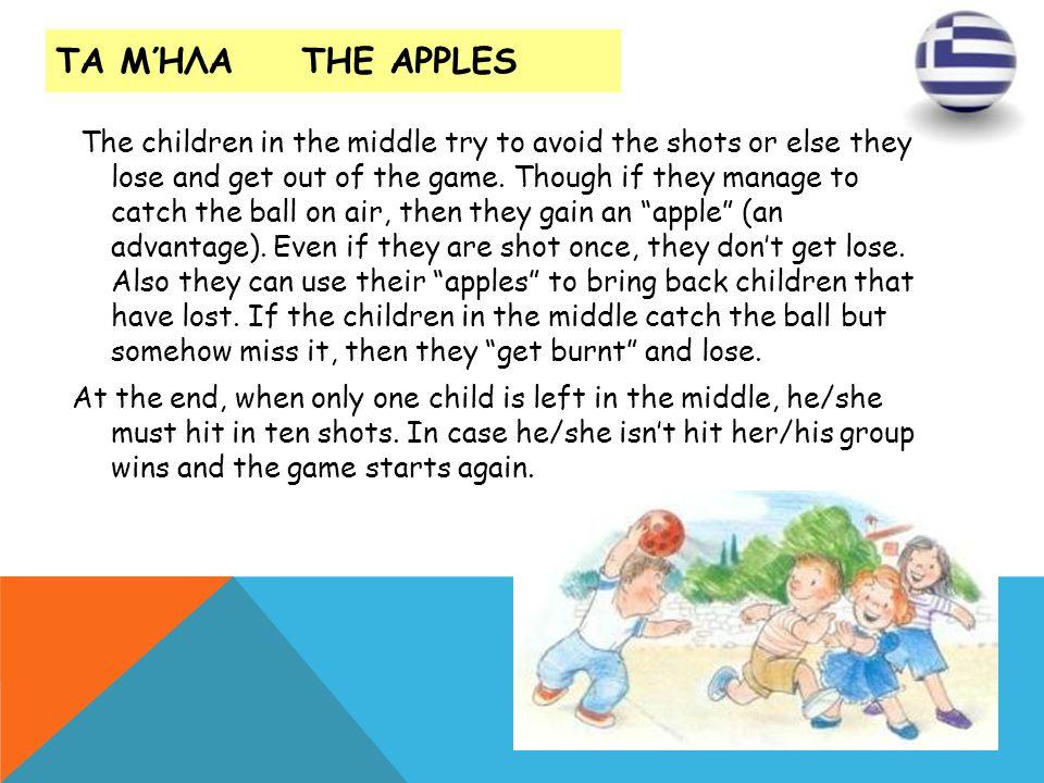 ΤΑ ΜΉΛΑ THE APPLES The children in the middle try to avoid the shots or else they lose and get out of the game. Though if they manage to catch the bal