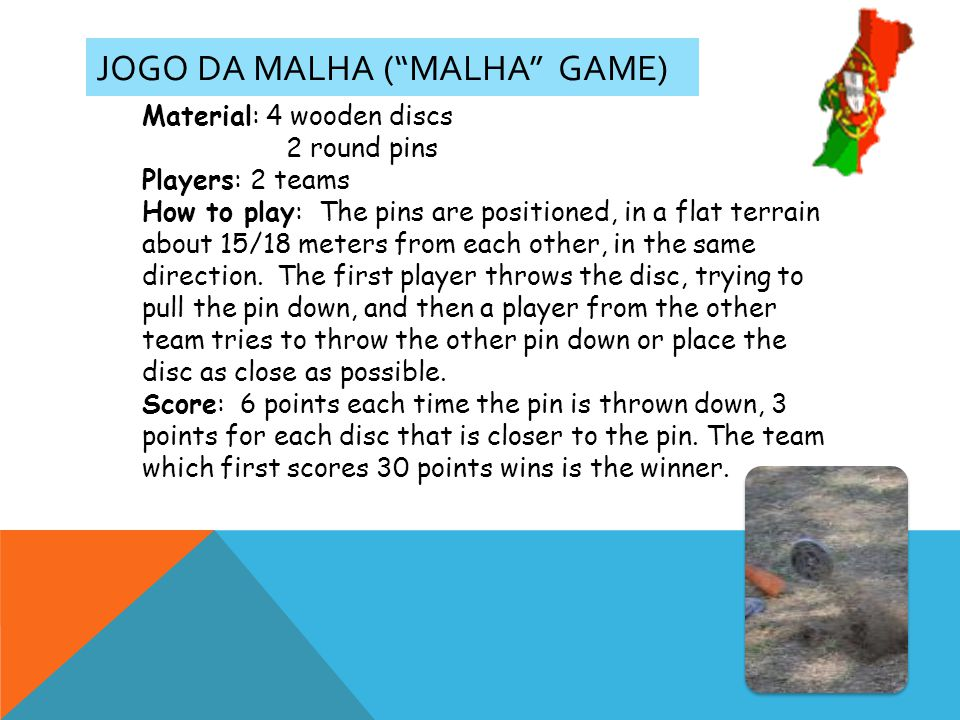 JOGO DA MALHA (MALHA GAME) Material: 4 wooden discs 2 round pins Players: 2 teams How to play: The pins are positioned, in a flat terrain about 15/18