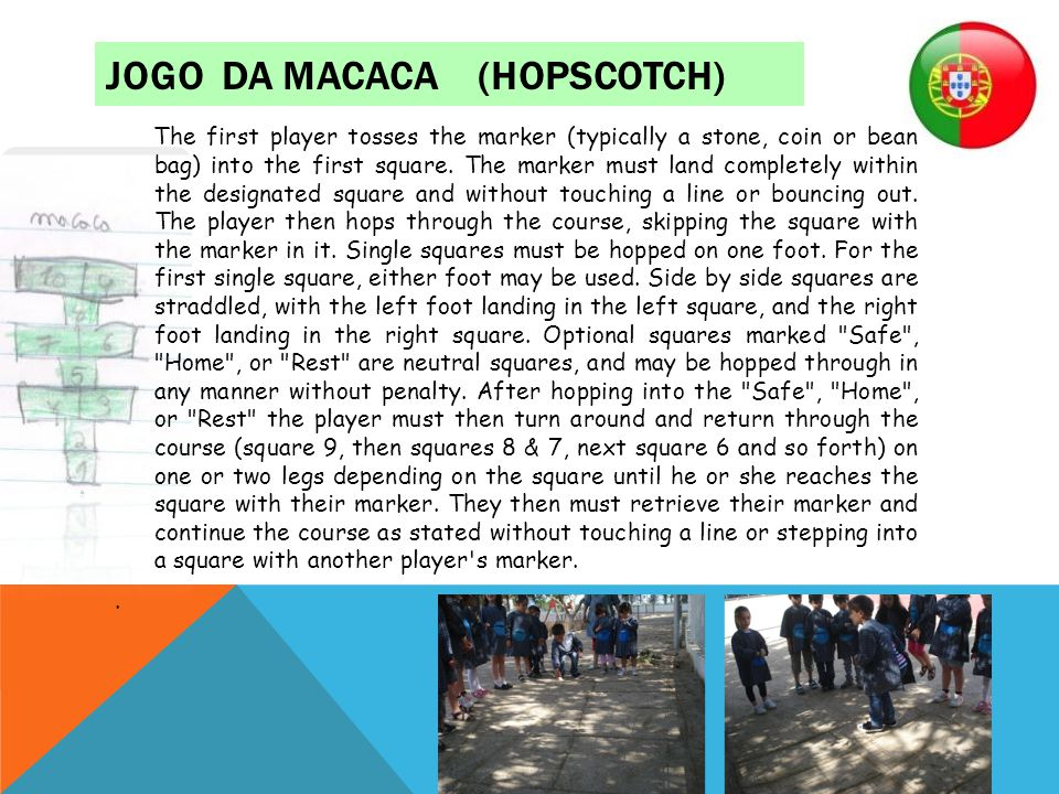 JOGO DA MACACA (HOPSCOTCH) The first player tosses the marker (typically a stone, coin or bean bag) into the first square. The marker must land comple