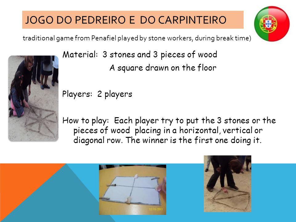 JOGO DO PEDREIRO E DO CARPINTEIRO Material: 3 stones and 3 pieces of wood A square drawn on the floor Players: 2 players How to play: Each player try