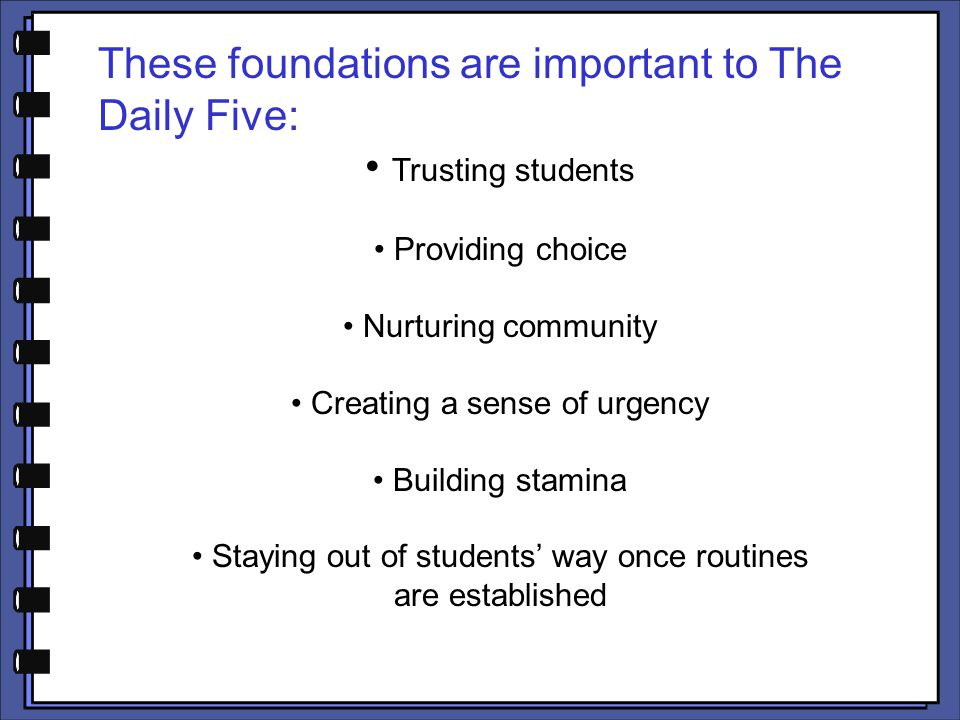 These foundations are important to The Daily Five: Trusting students Providing choice Nurturing community Creating a sense of urgency Building stamina