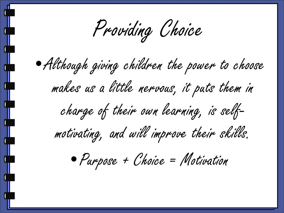 Providing Choice Although giving children the power to choose makes us a little nervous, it puts them in charge of their own learning, is self- motiva