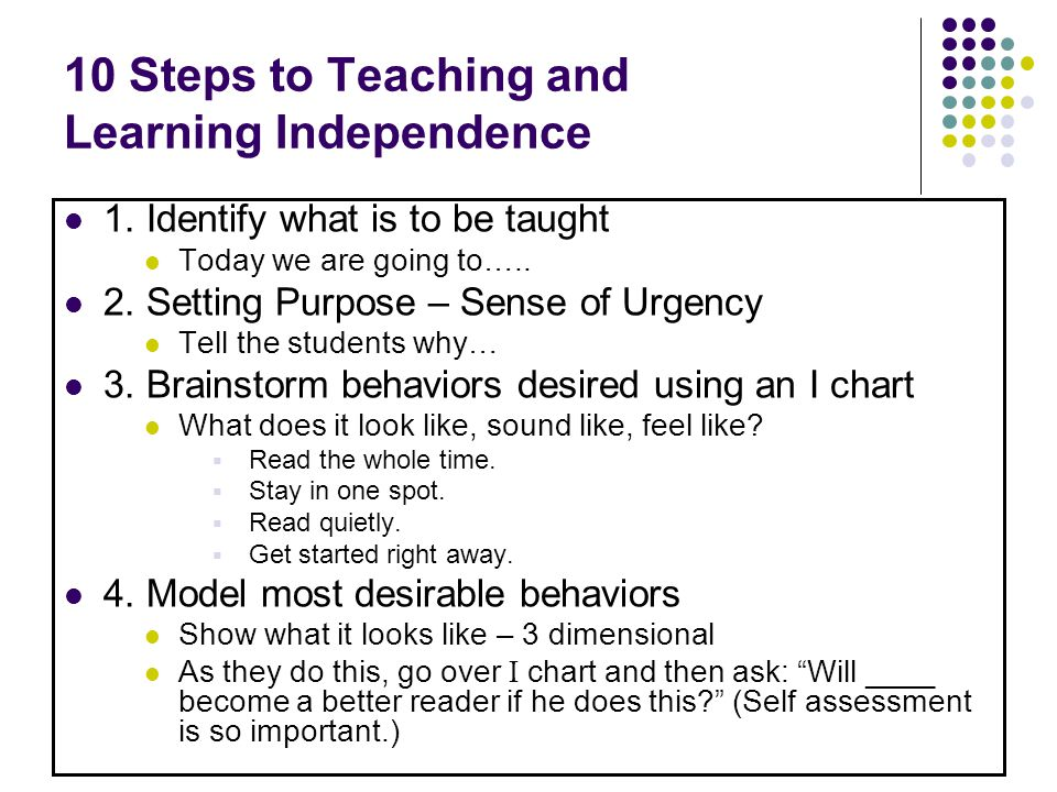 10 Steps to Teaching and Learning Independence 1. Identify what is to be taught Today we are going to….. 2. Setting Purpose – Sense of Urgency Tell th
