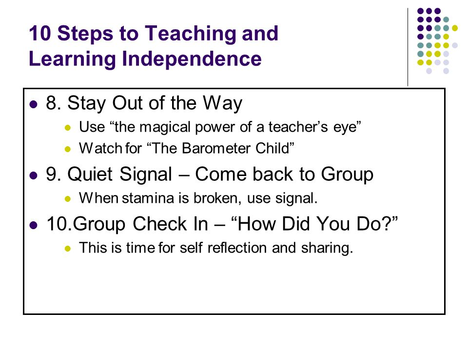 10 Steps to Teaching and Learning Independence 8. Stay Out of the Way Use the magical power of a teachers eye Watch for The Barometer Child 9. Quiet S