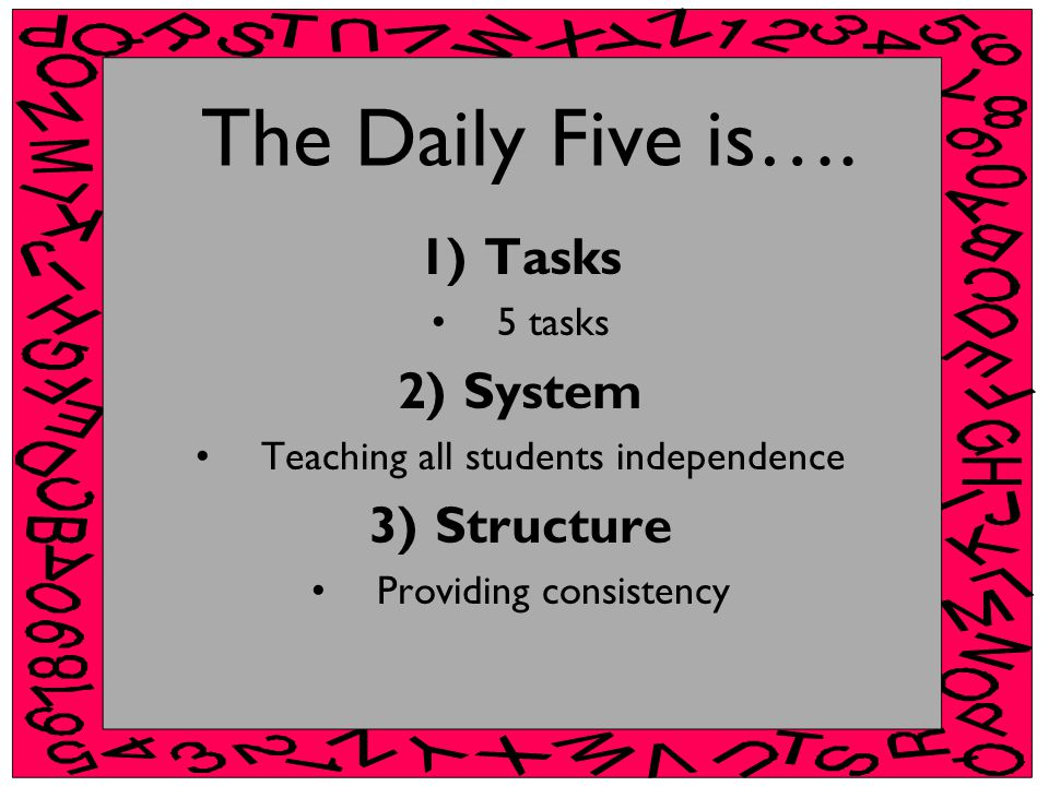 The Daily Five is…. 1)Tasks 5 tasks 2)System Teaching all students independence 3)Structure Providing consistency