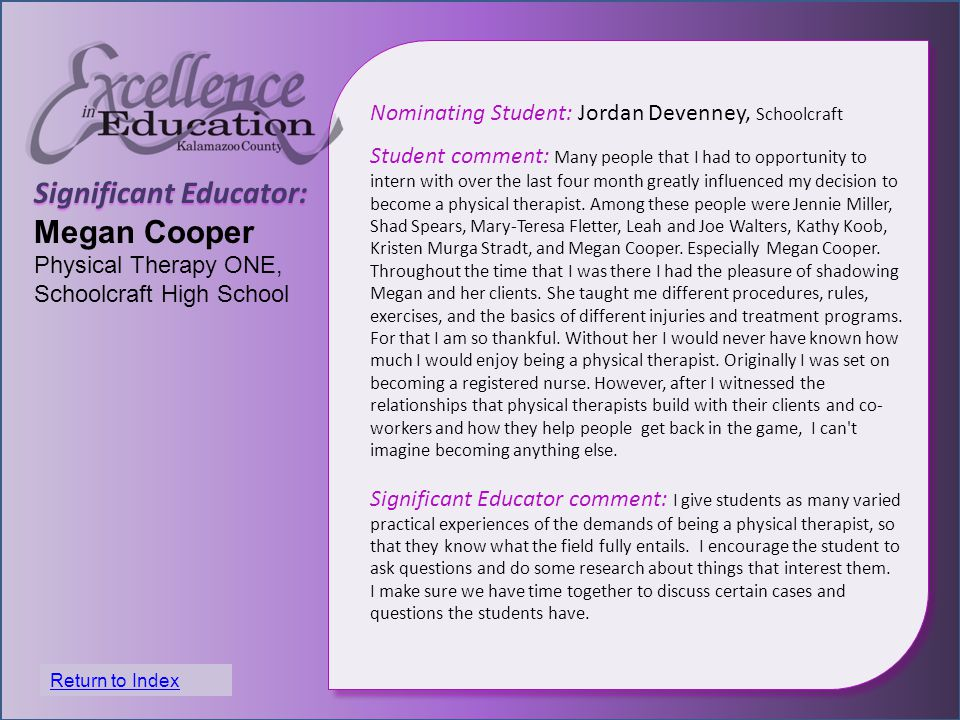 Significant Educator: Megan Cooper Physical Therapy ONE, Schoolcraft High School Nominating Student: Jordan Devenney, Schoolcraft Student comment: Many people that I had to opportunity to intern with over the last four month greatly influenced my decision to become a physical therapist.