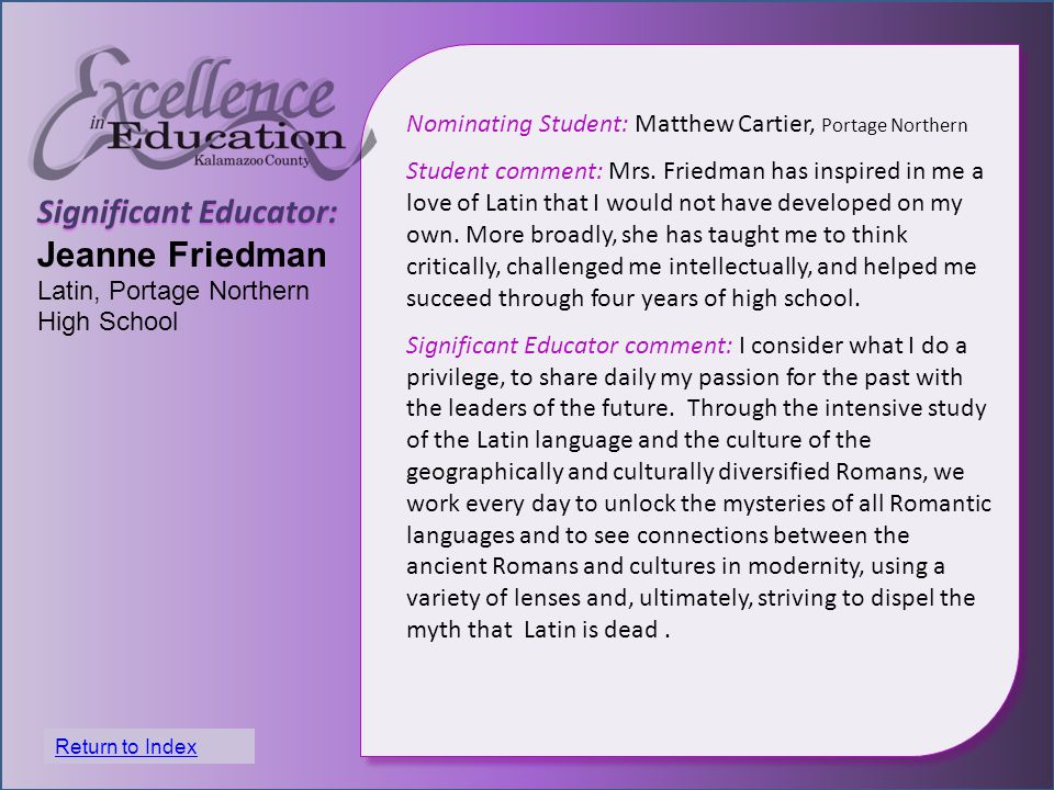 Significant Educator: Jeanne Friedman Latin, Portage Northern High School Nominating Student: Matthew Cartier, Portage Northern Student comment: Mrs.