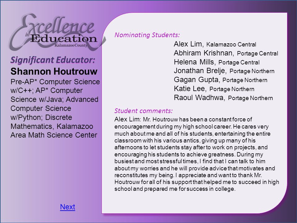 Significant Educator: Shannon Houtrouw Pre-AP* Computer Science w/C++; AP* Computer Science w/Java; Advanced Computer Science w/Python; Discrete Mathematics, Kalamazoo Area Math Science Center Nominating Students: Alex Lim, Kalamazoo Central Abhiram Krishnan, Portage Central Helena Mills, Portage Central Jonathan Brelje, Portage Northern Gagan Gupta, Portage Northern Katie Lee, Portage Northern Raoul Wadhwa, Portage Northern Student comments: Alex Lim : Mr.