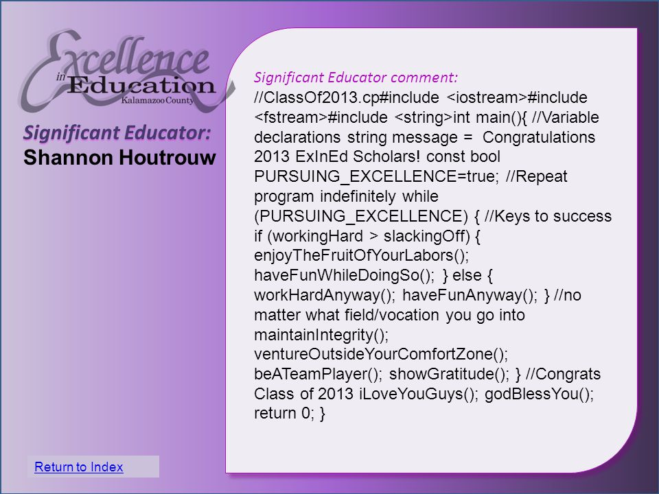 Significant Educator: Shannon Houtrouw Significant Educator comment: //ClassOf2013.cp#include #include #include int main(){ //Variable declarations string message = Congratulations 2013 ExInEd Scholars.