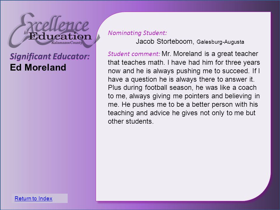 Significant Educator: Ed Moreland Nominating Student: Jacob Storteboom, Galesburg-Augusta Student comment: Mr. Moreland is a great teacher that teache