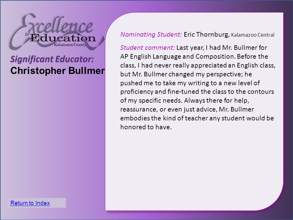 Significant Educator: Christopher Bullmer Nominating Student: Eric Thornburg, Kalamazoo Central Student comment: Last year, I had Mr.
