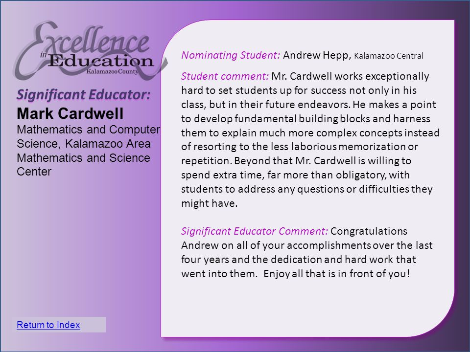 Significant Educator: Mark Cardwell Mathematics and Computer Science, Kalamazoo Area Mathematics and Science Center Nominating Student: Andrew Hepp, Kalamazoo Central Student comment: Mr.