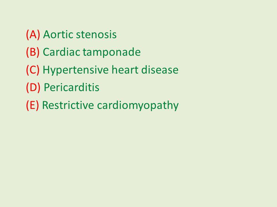 (A) Aortic stenosis (B) Cardiac tamponade (C) Hypertensive heart disease (D) Pericarditis (E) Restrictive cardiomyopathy