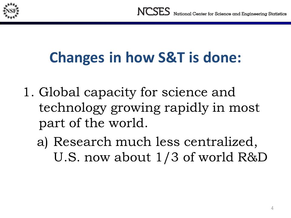 4 National Science Foundation Division of Science Resources Statistics Changes in how S&T is done: 1.Global capacity for science and technology growing rapidly in most part of the world.