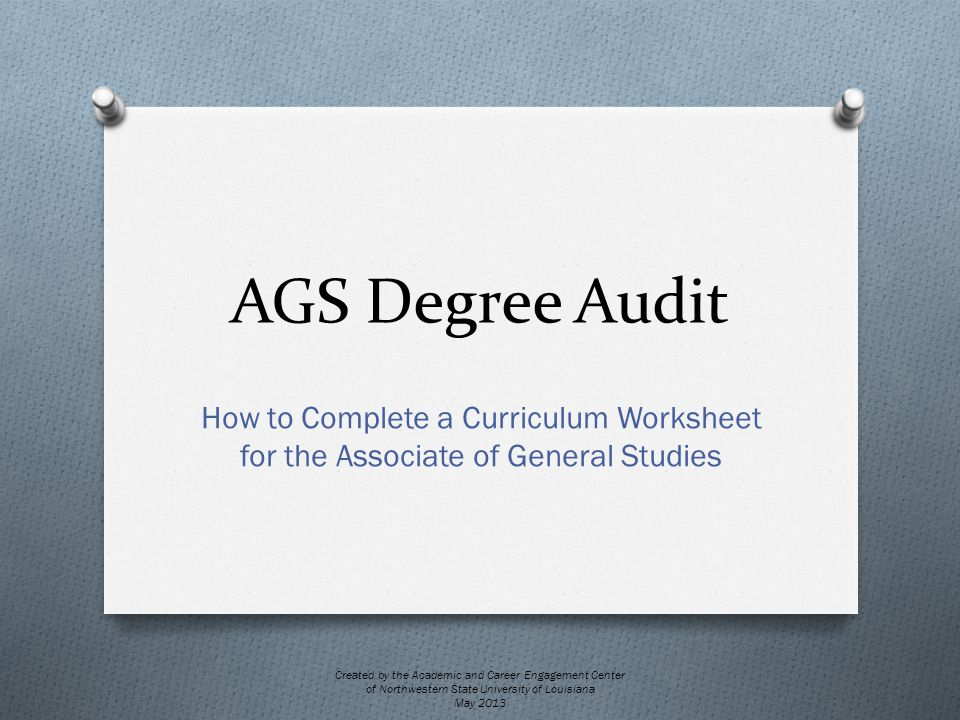 AGS Degree Audit How to Complete a Curriculum Worksheet for the Associate of General Studies Created by the Academic and Career Engagement Center of Northwestern State University of Louisiana May 2013