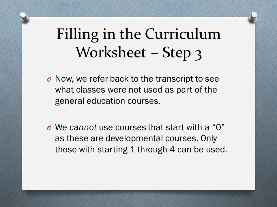 Filling in the Curriculum Worksheet – Step 3 O Now, we refer back to the transcript to see what classes were not used as part of the general education