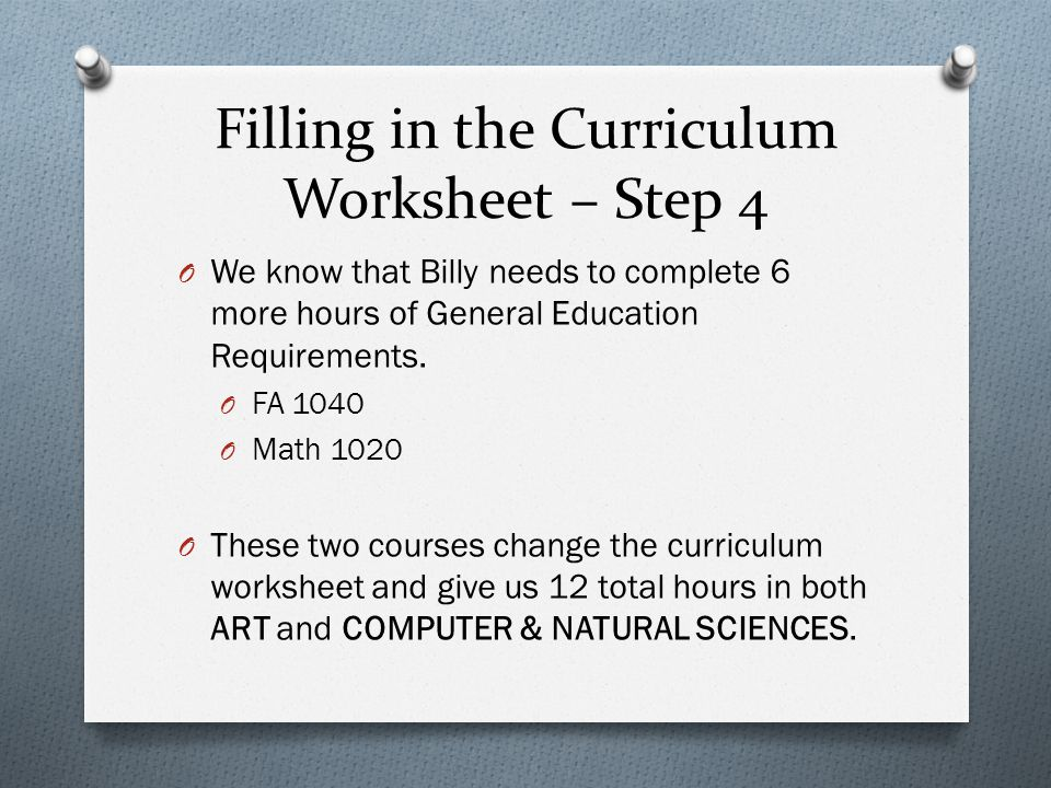 Filling in the Curriculum Worksheet – Step 4 O We know that Billy needs to complete 6 more hours of General Education Requirements.