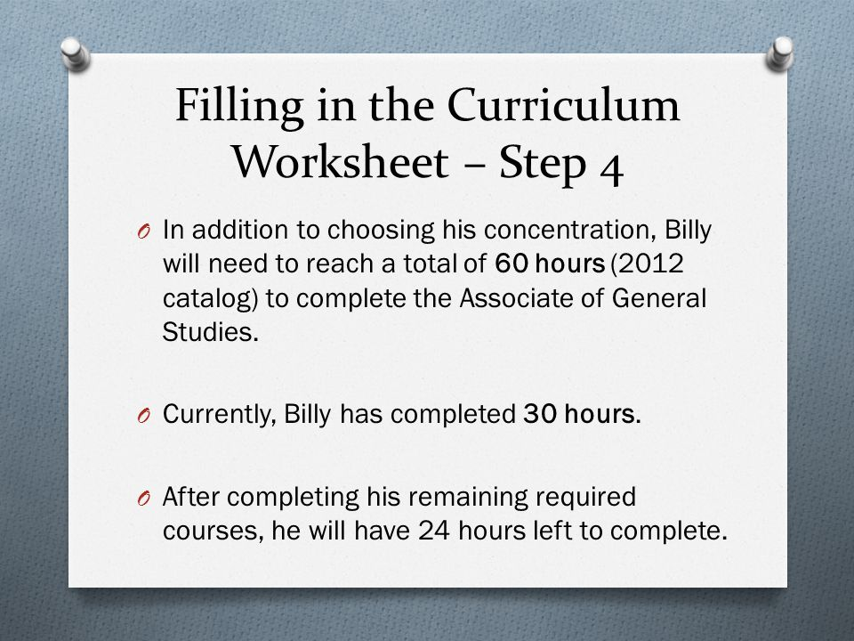 Filling in the Curriculum Worksheet – Step 4 O In addition to choosing his concentration, Billy will need to reach a total of 60 hours (2012 catalog) to complete the Associate of General Studies.