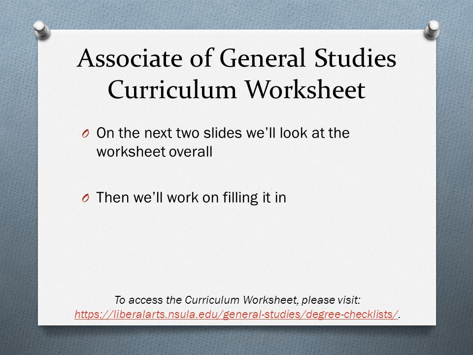 Associate of General Studies Curriculum Worksheet O On the next two slides well look at the worksheet overall O Then well work on filling it in To access the Curriculum Worksheet, please visit: https://liberalarts.nsula.edu/general-studies/degree-checklists/.